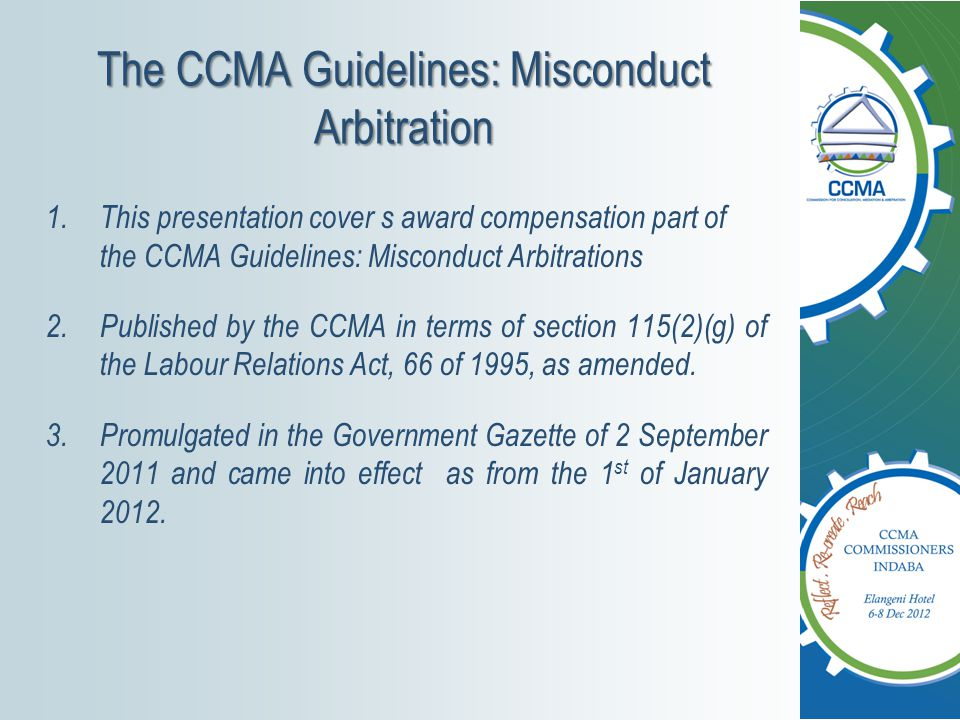The CCMA Guidelines: Misconduct Arbitration 1.This presentation cover s award compensation part of the CCMA Guidelines: Misconduct Arbitrations 2.Published by the CCMA in terms of section 115(2)(g) of the Labour Relations Act, 66 of 1995, as amended.