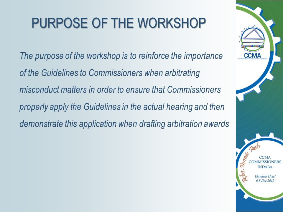 PURPOSE OF THE WORKSHOP The purpose of the workshop is to reinforce the importance of the Guidelines to Commissioners when arbitrating misconduct matters in order to ensure that Commissioners properly apply the Guidelines in the actual hearing and then demonstrate this application when drafting arbitration awards