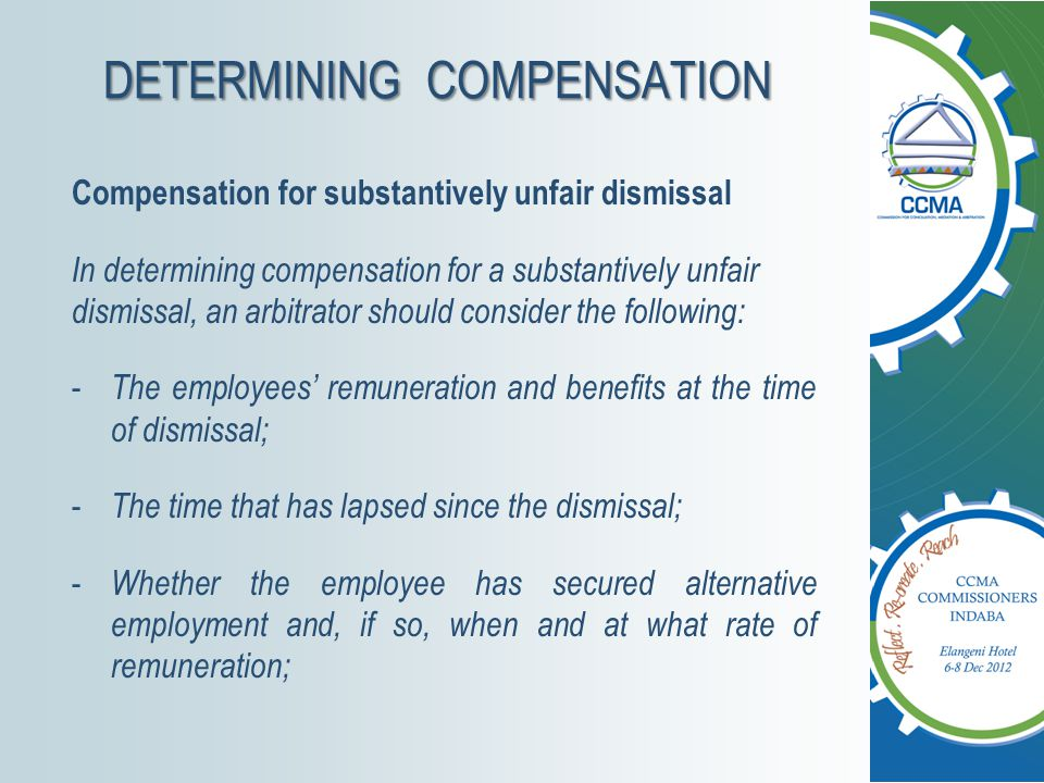 DETERMINING COMPENSATION Compensation for substantively unfair dismissal In determining compensation for a substantively unfair dismissal, an arbitrator should consider the following: - The employees' remuneration and benefits at the time of dismissal; - The time that has lapsed since the dismissal; - Whether the employee has secured alternative employment and, if so, when and at what rate of remuneration;
