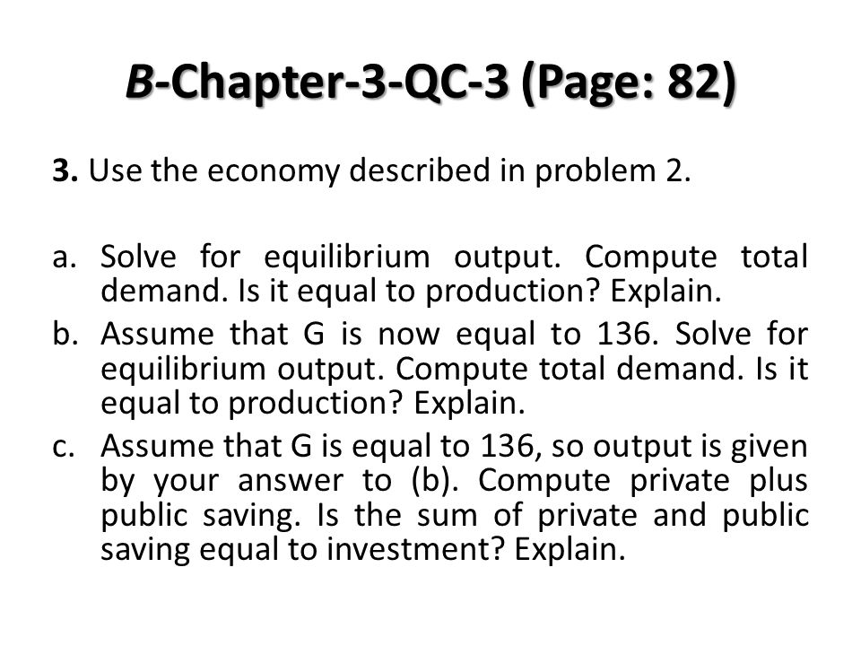 B-Chapter-3-QC-3 (Page: 82) 3. Use the economy described in problem 2. a.Solve for equilibrium output. Compute total demand. Is it equal to production
