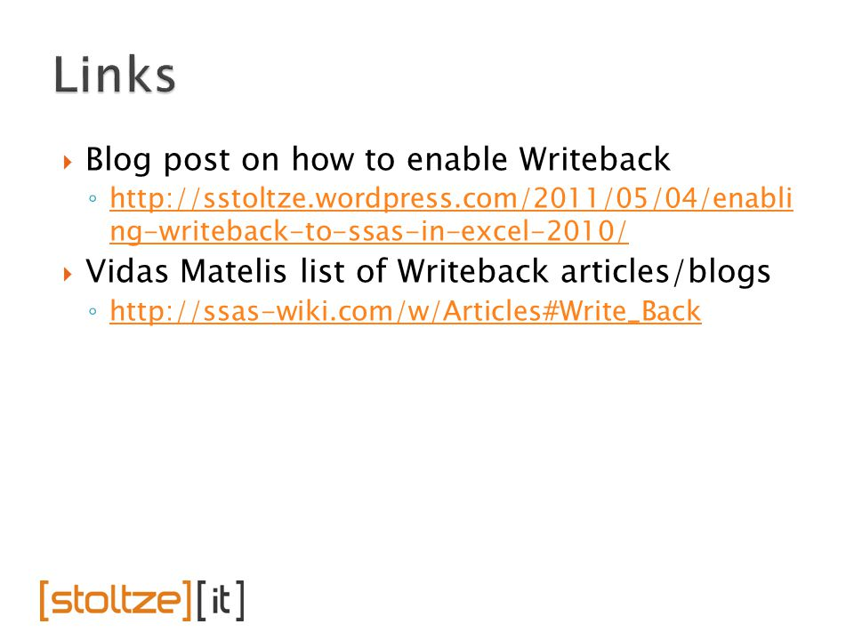  Blog post on how to enable Writeback ◦ http://sstoltze.wordpress.com/2011/05/04/enabli ng-writeback-to-ssas-in-excel-2010/ http://sstoltze.wordpress