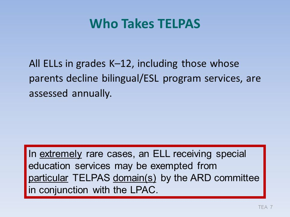 Bottom Line ELPS support learning of – English as measured on TELPAS and – academic content as measured on academic achievement test Effective implementation of ELPS and TELPAS assessment approach throughout the school year helps ELLs  learn English more quickly  grasp academic concepts and skills more readily TEA 48