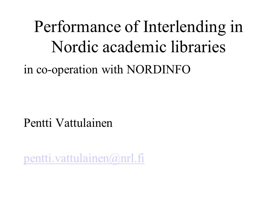 Performance of Interlending in Nordic academic libraries in co-operation with NORDINFO Pentti Vattulainen pentti.vattulainen@nrl.fi