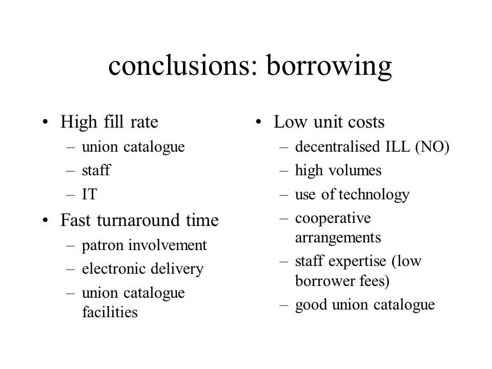 conclusions: borrowing High fill rate –union catalogue –staff –IT Fast turnaround time –patron involvement –electronic delivery –union catalogue facilities Low unit costs –decentralised ILL (NO) –high volumes –use of technology –cooperative arrangements –staff expertise (low borrower fees) –good union catalogue