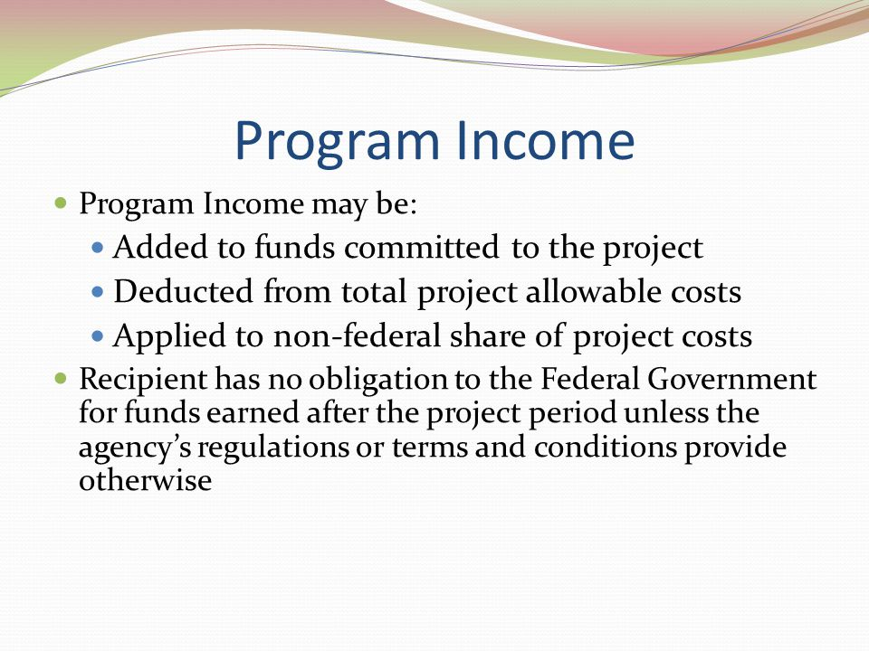 Program Income Program Income may be: Added to funds committed to the project Deducted from total project allowable costs Applied to non-federal share