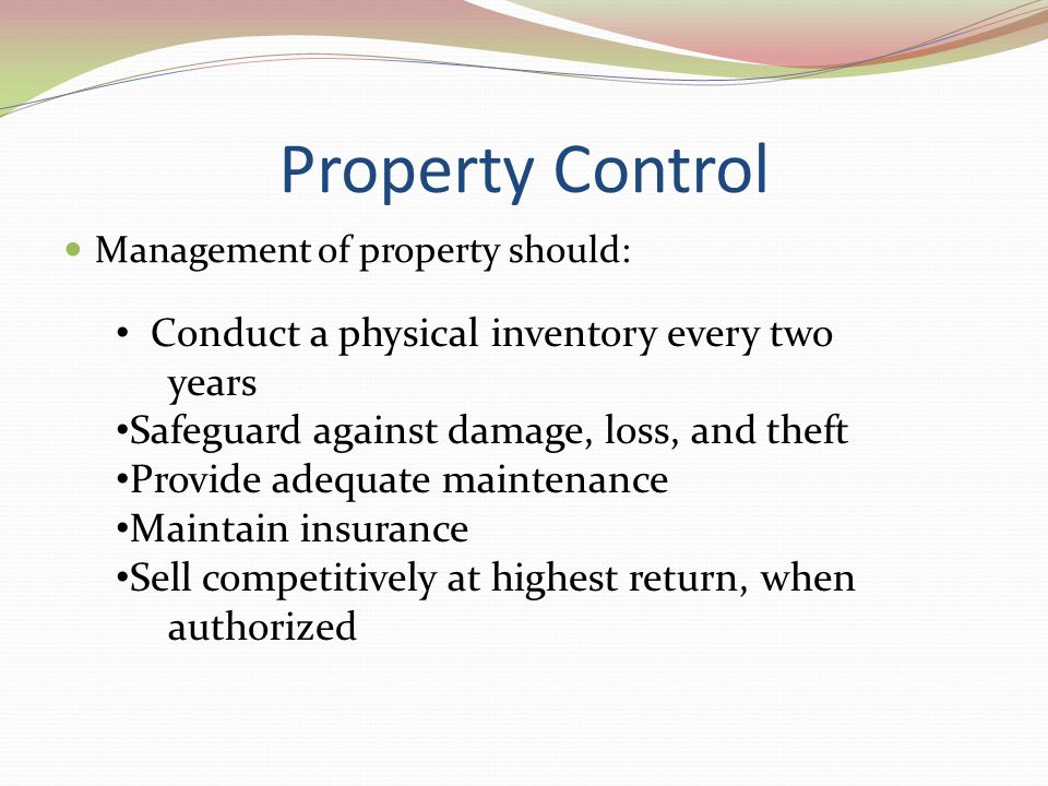 Property Control Management of property should: Conduct a physical inventory every two years Safeguard against damage, loss, and theft Provide adequat