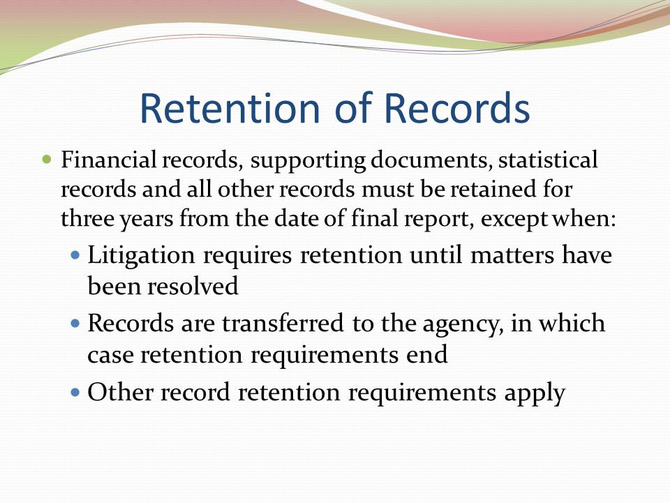 Retention of Records Financial records, supporting documents, statistical records and all other records must be retained for three years from the date