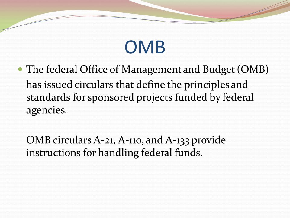 OMB The federal Office of Management and Budget (OMB) has issued circulars that define the principles and standards for sponsored projects funded by f