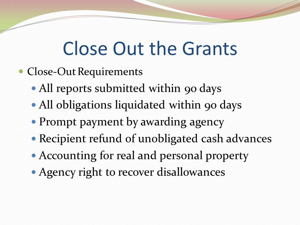 Close Out the Grants Close-Out Requirements All reports submitted within 90 days All obligations liquidated within 90 days Prompt payment by awarding