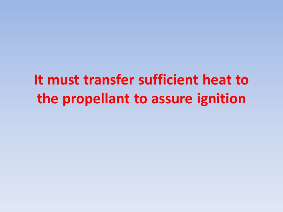 It must transfer sufficient heat to the propellant to assure ignition