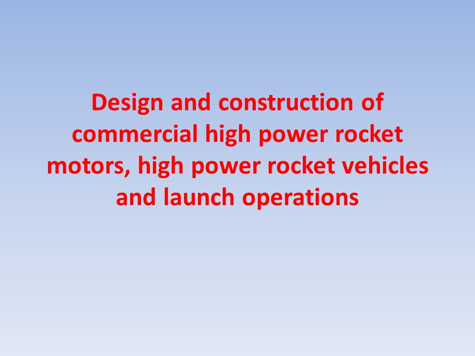 Design and construction of commercial high power rocket motors, high power rocket vehicles and launch operations