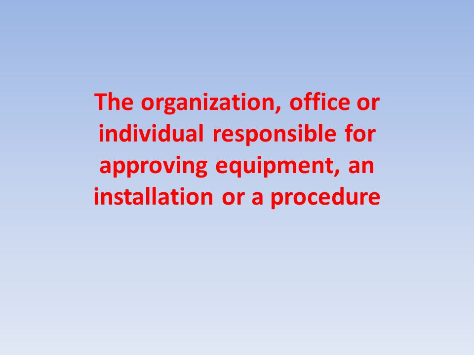 The organization, office or individual responsible for approving equipment, an installation or a procedure