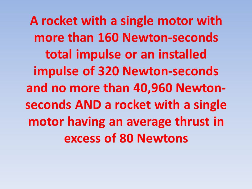 A rocket with a single motor with more than 160 Newton-seconds total impulse or an installed impulse of 320 Newton-seconds and no more than 40,960 New