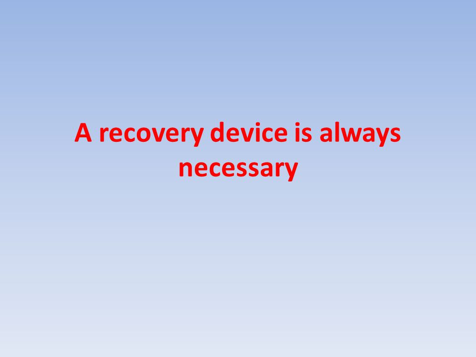 A recovery device is always necessary