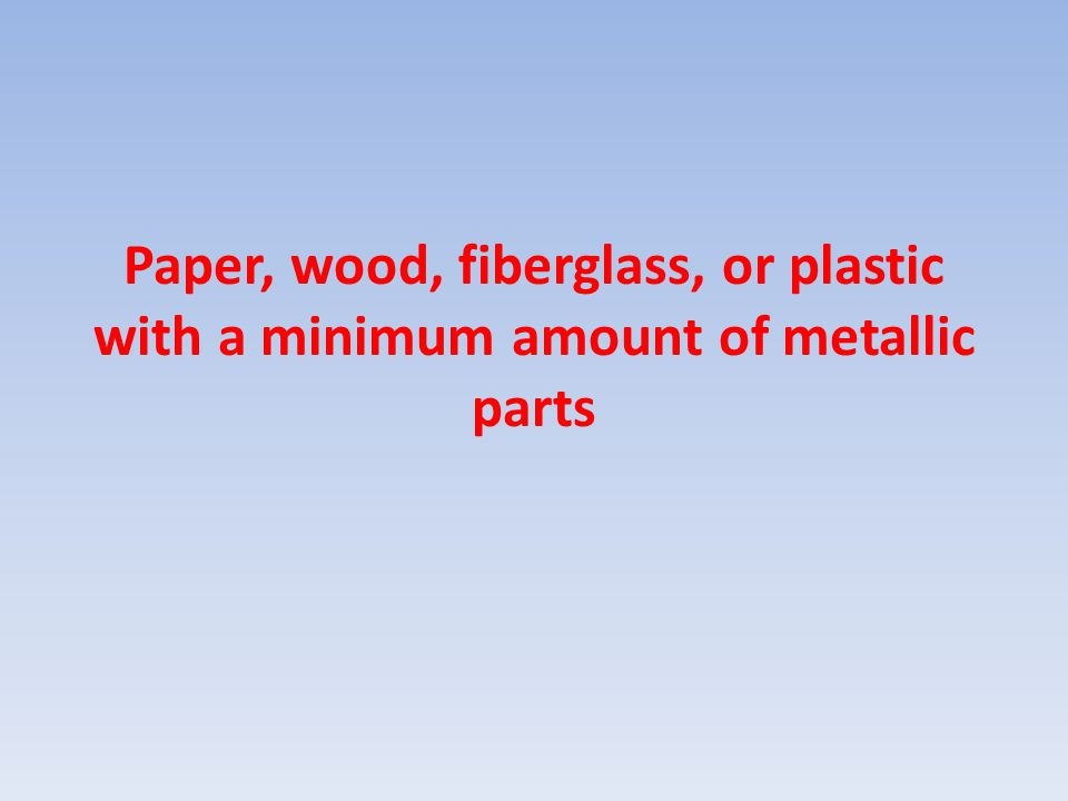 Paper, wood, fiberglass, or plastic with a minimum amount of metallic parts