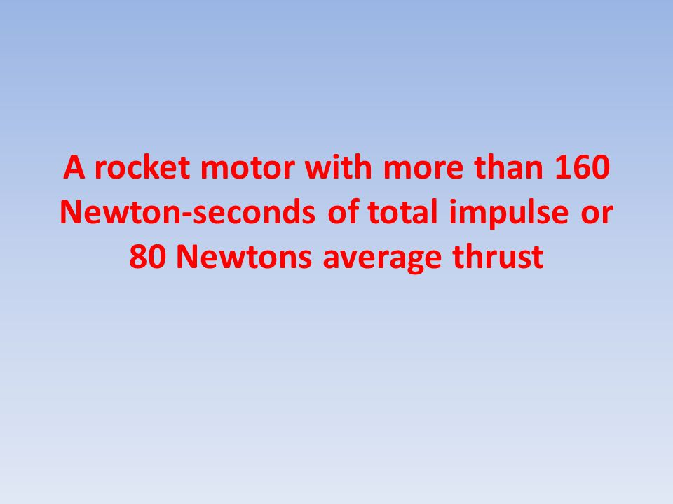 A rocket motor with more than 160 Newton-seconds of total impulse or 80 Newtons average thrust