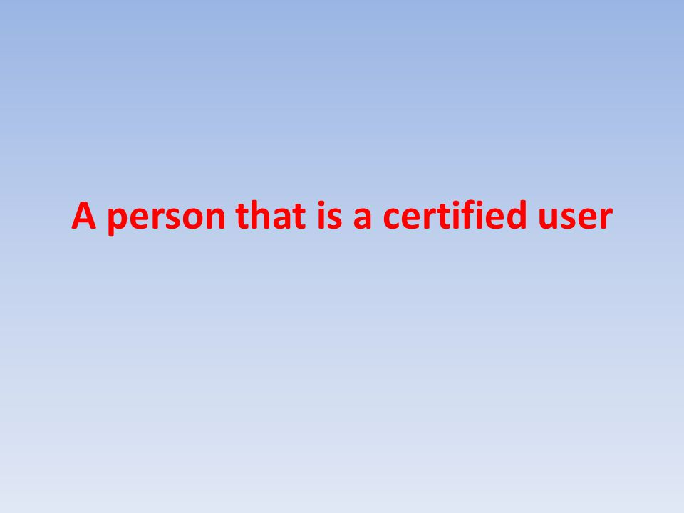 A person that is a certified user