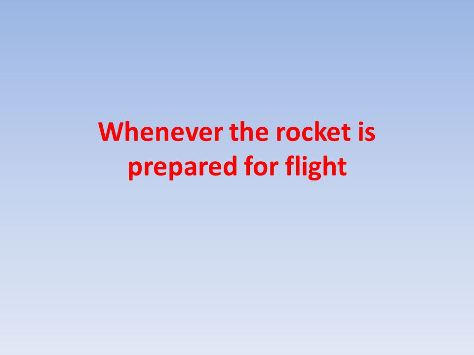 Whenever the rocket is prepared for flight
