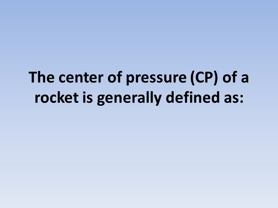 The center of pressure (CP) of a rocket is generally defined as: