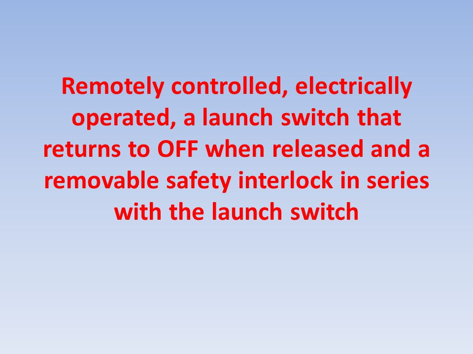 Remotely controlled, electrically operated, a launch switch that returns to OFF when released and a removable safety interlock in series with the laun