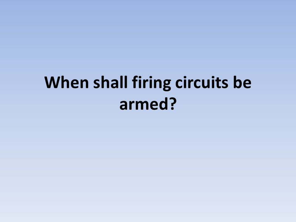 When shall firing circuits be armed
