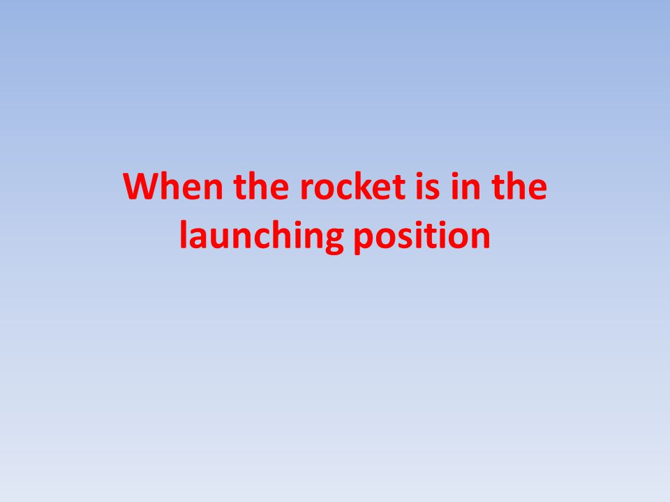 When the rocket is in the launching position