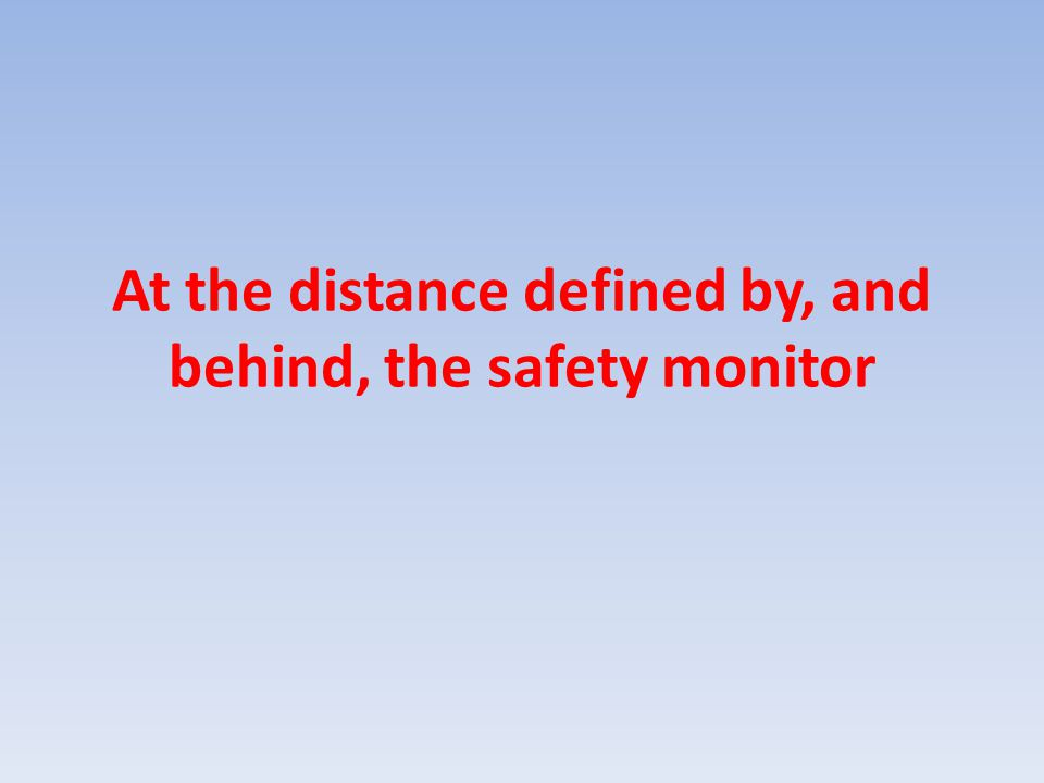 At the distance defined by, and behind, the safety monitor