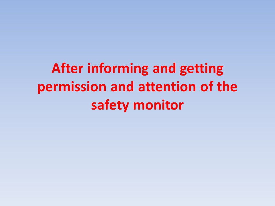 After informing and getting permission and attention of the safety monitor