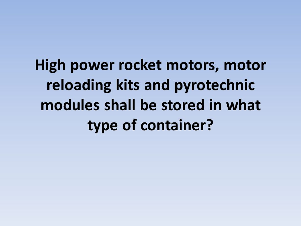 High power rocket motors, motor reloading kits and pyrotechnic modules shall be stored in what type of container?