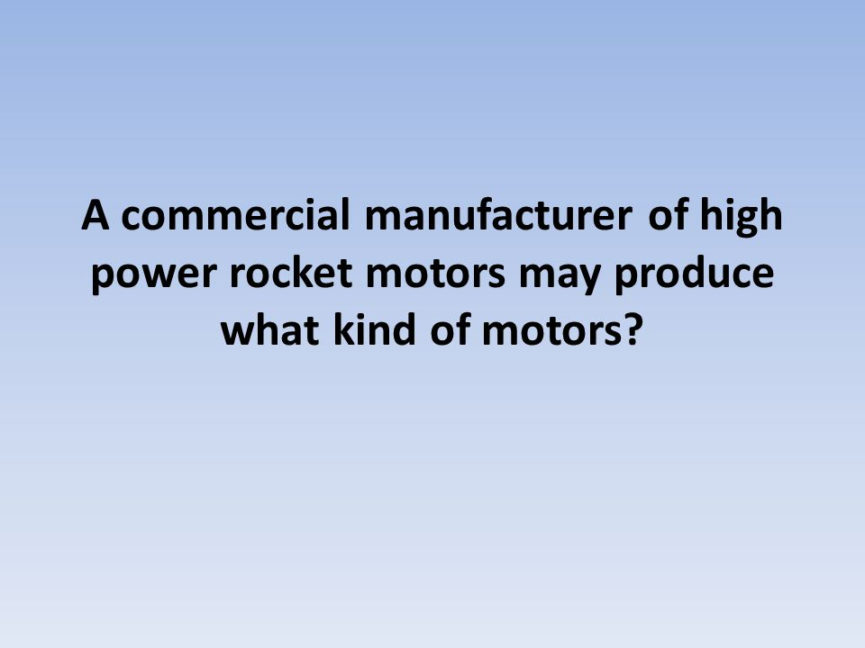 A commercial manufacturer of high power rocket motors may produce what kind of motors