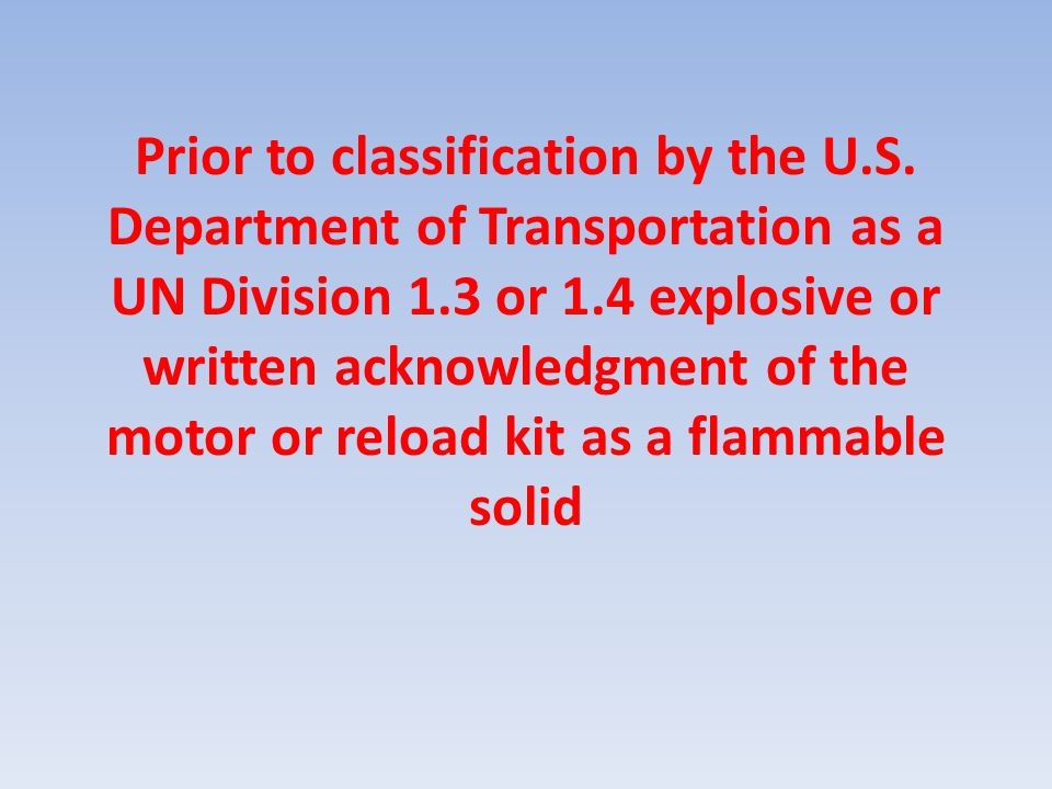 Prior to classification by the U.S. Department of Transportation as a UN Division 1.3 or 1.4 explosive or written acknowledgment of the motor or reloa