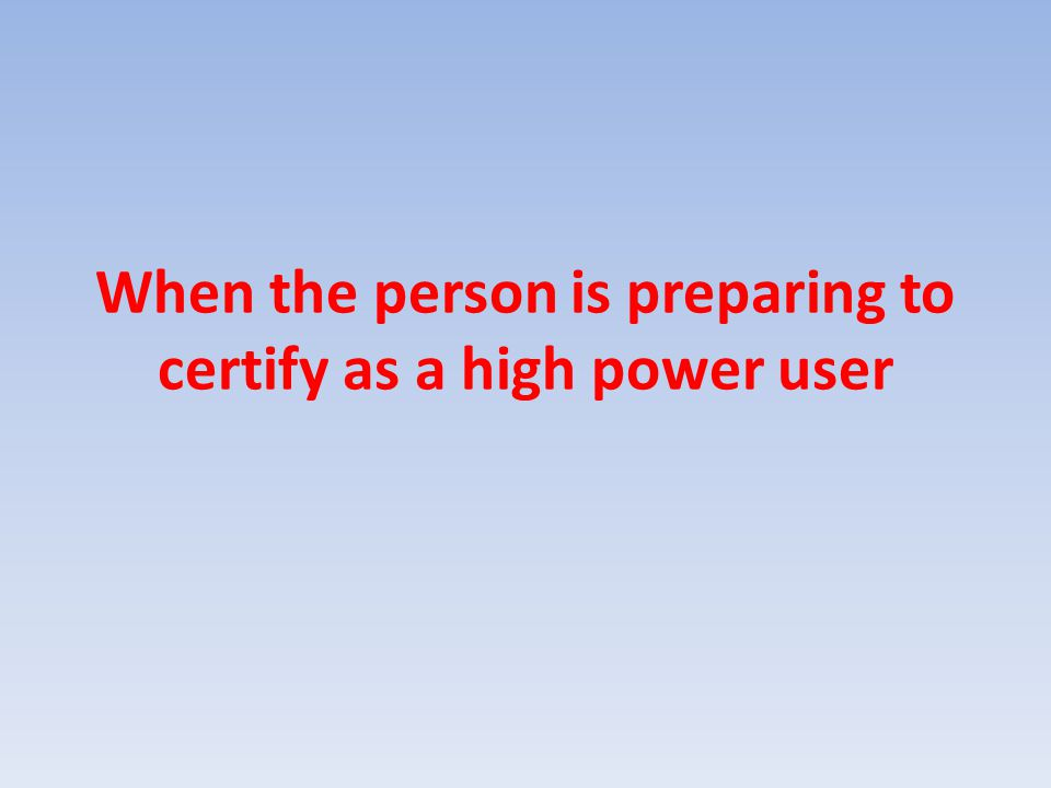 When the person is preparing to certify as a high power user