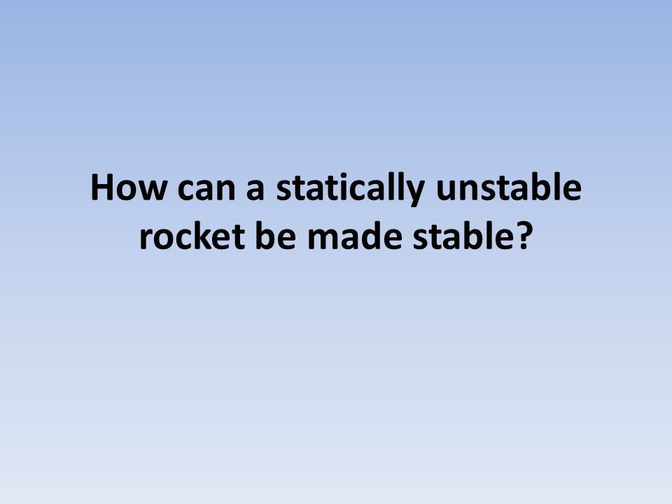 How can a statically unstable rocket be made stable?