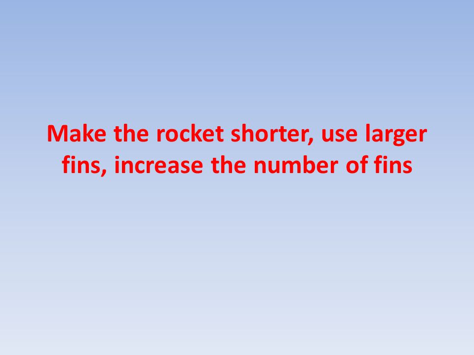 Make the rocket shorter, use larger fins, increase the number of fins