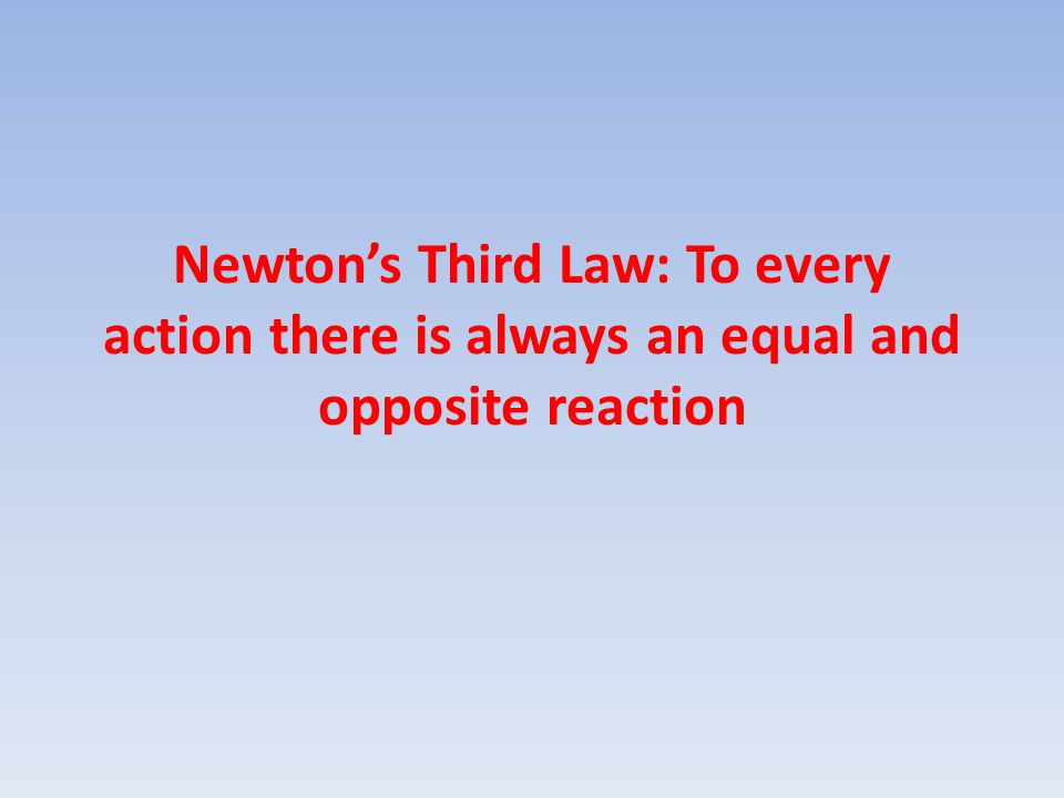 Newton's Third Law: To every action there is always an equal and opposite reaction
