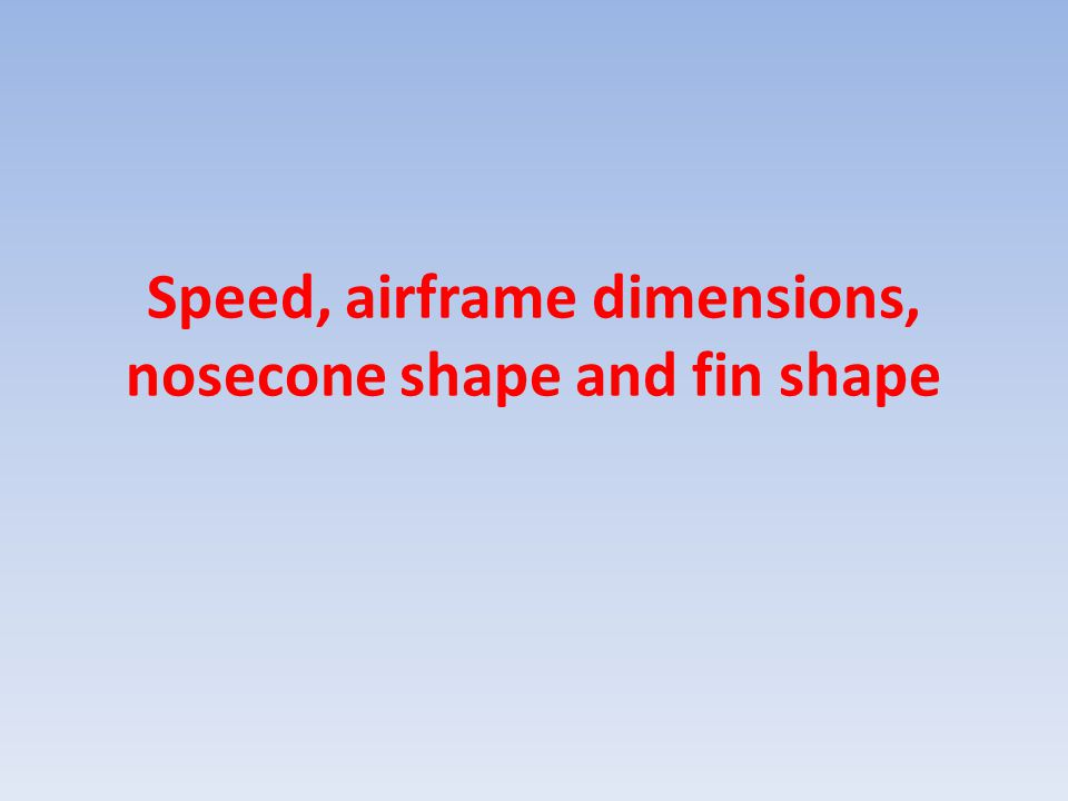 Speed, airframe dimensions, nosecone shape and fin shape