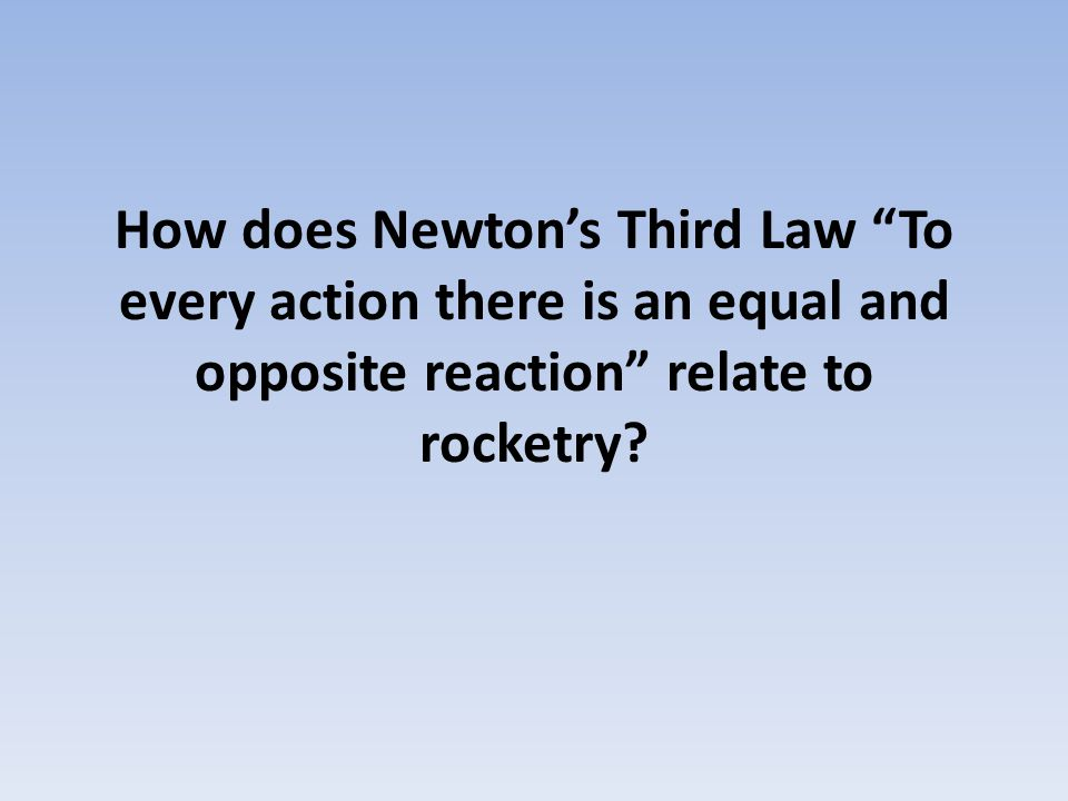 "How does Newton's Third Law ""To every action there is an equal and opposite reaction"" relate to rocketry?"