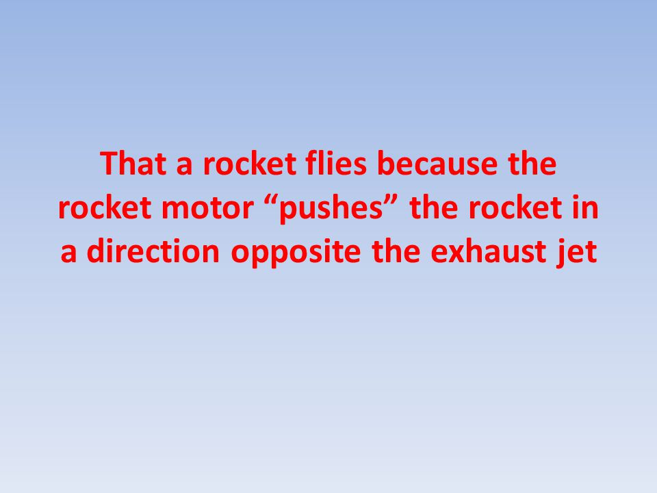"That a rocket flies because the rocket motor ""pushes"" the rocket in a direction opposite the exhaust jet"