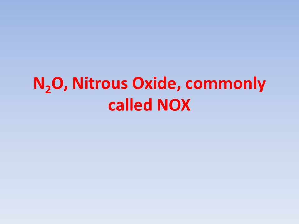 N 2 O, Nitrous Oxide, commonly called NOX