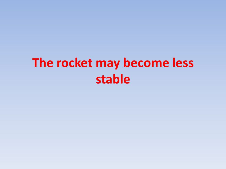 The rocket may become less stable
