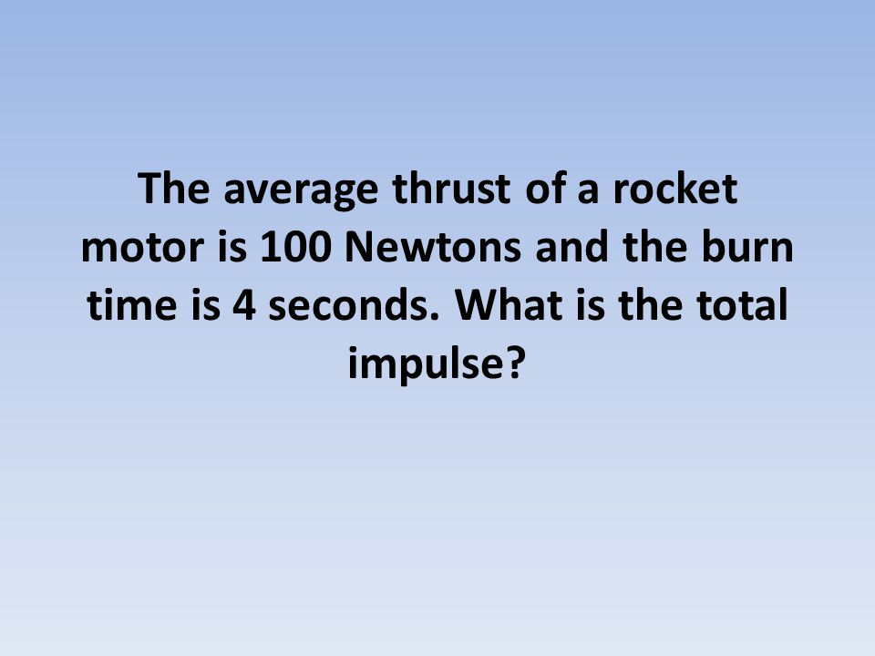 The average thrust of a rocket motor is 100 Newtons and the burn time is 4 seconds. What is the total impulse?