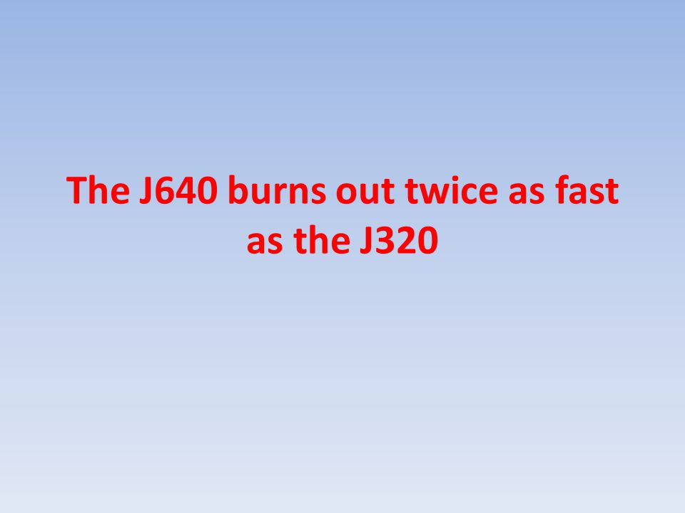 The J640 burns out twice as fast as the J320