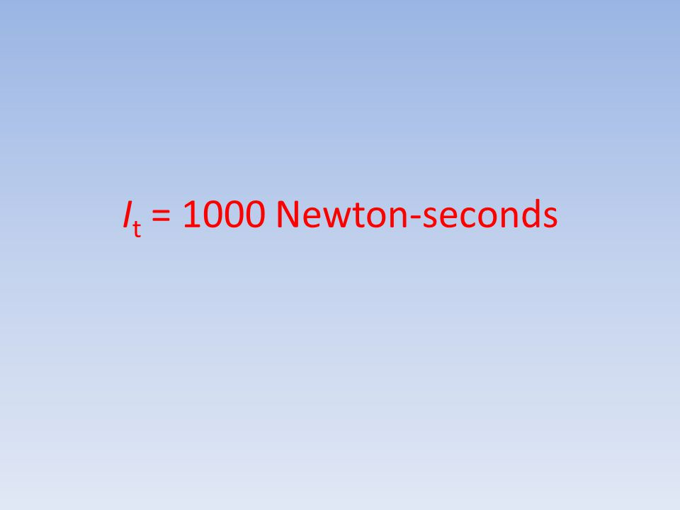 I t = 1000 Newton-seconds