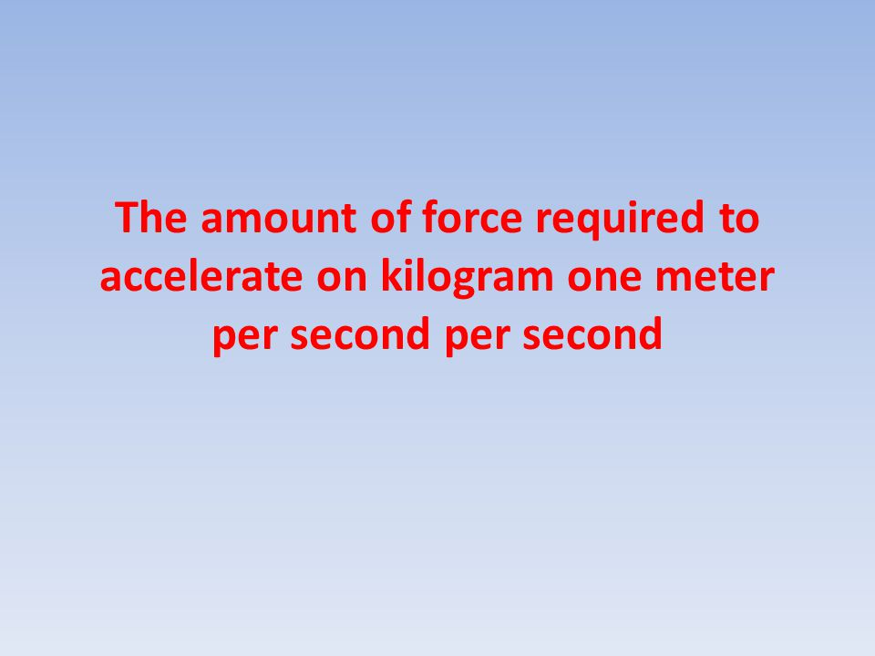 The amount of force required to accelerate on kilogram one meter per second per second