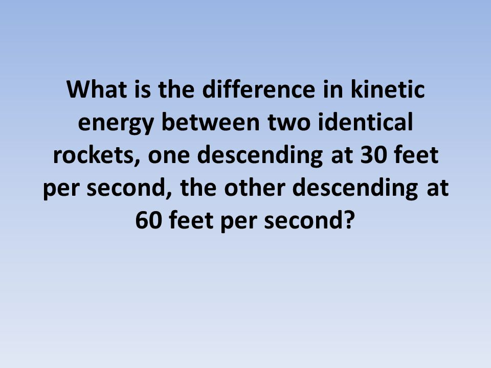What is the difference in kinetic energy between two identical rockets, one descending at 30 feet per second, the other descending at 60 feet per seco