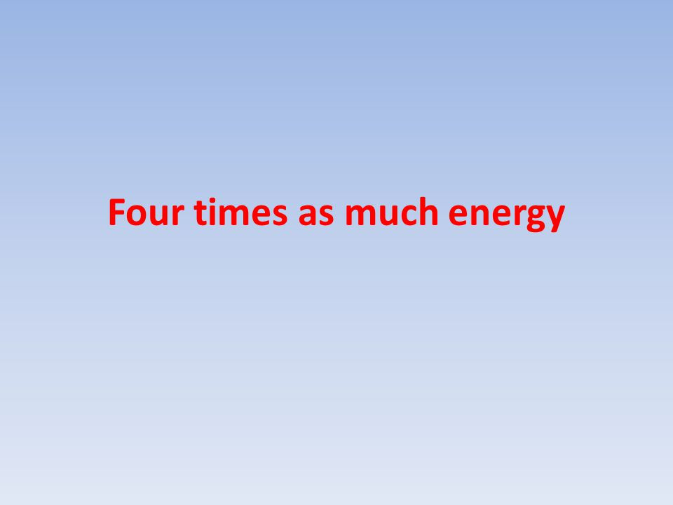 Four times as much energy