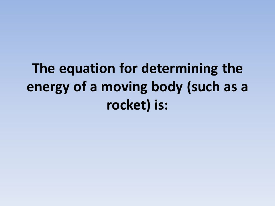 The equation for determining the energy of a moving body (such as a rocket) is: