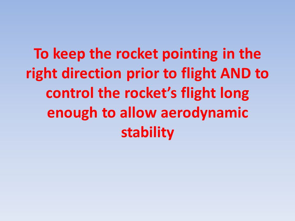 To keep the rocket pointing in the right direction prior to flight AND to control the rocket's flight long enough to allow aerodynamic stability