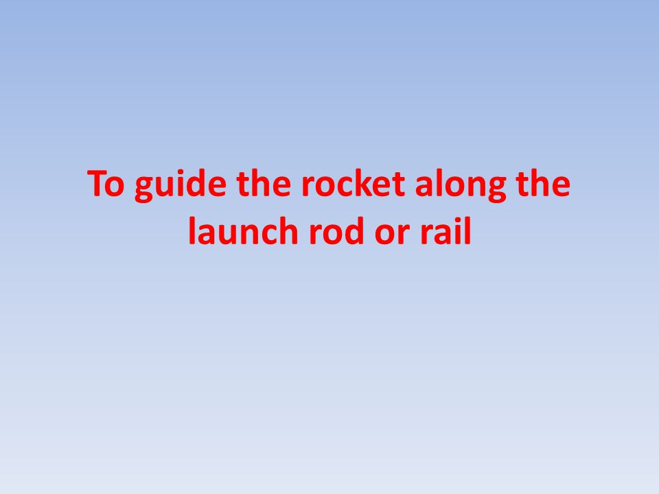 To guide the rocket along the launch rod or rail