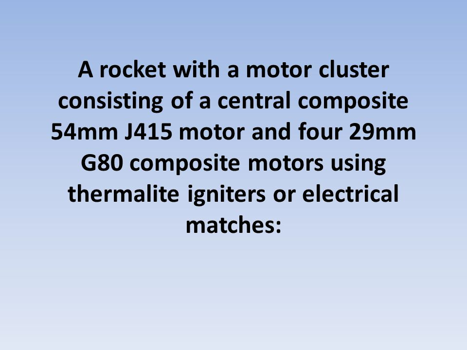 A rocket with a motor cluster consisting of a central composite 54mm J415 motor and four 29mm G80 composite motors using thermalite igniters or electrical matches: